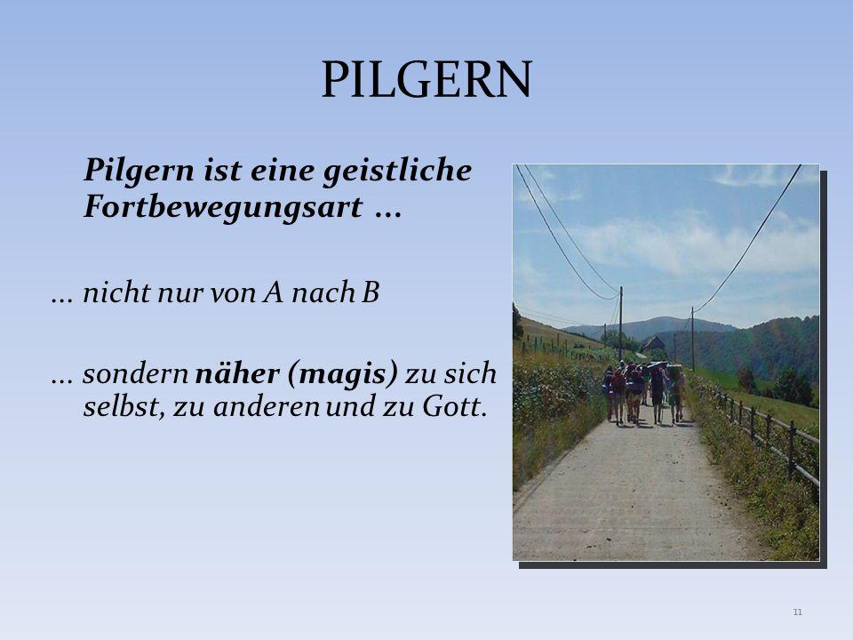 PILGERN Pilgern ist eine geistliche Fortbewegungsart...... nicht nur von A nach B... sondern näher (magis) zu sich selbst, zu anderen und zu Gott. 11