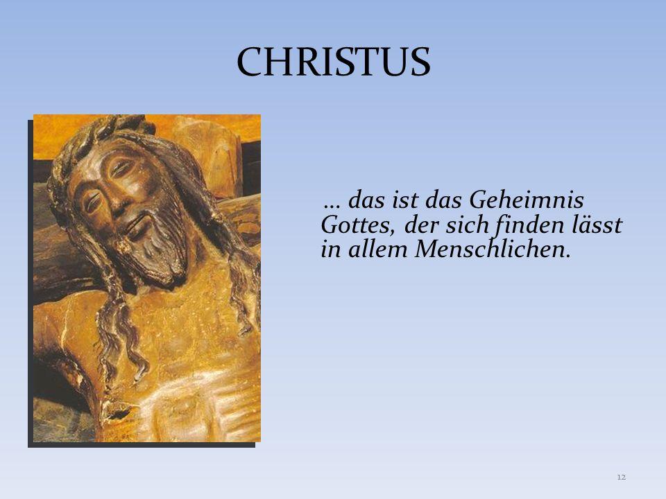 CHRISTUS … das ist das Geheimnis Gottes, der sich finden lässt in allem Menschlichen. 12