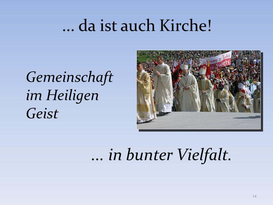 ... da ist auch Kirche! Gemeinschaft im Heiligen Geist... in bunter Vielfalt. 14