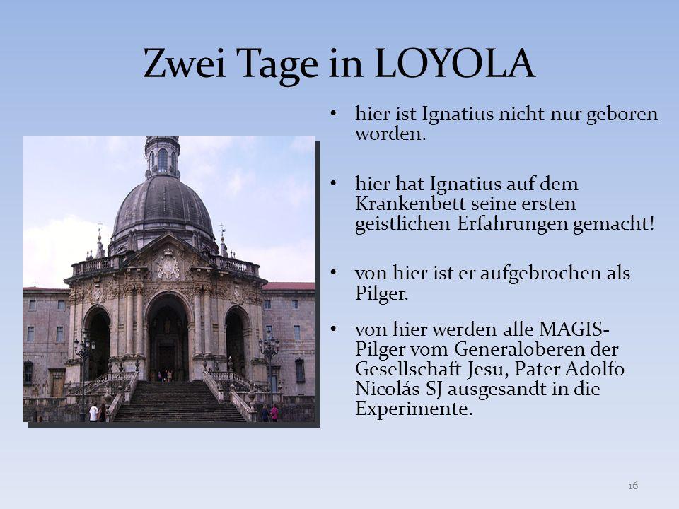 Zwei Tage in LOYOLA hier ist Ignatius nicht nur geboren worden. hier hat Ignatius auf dem Krankenbett seine ersten geistlichen Erfahrungen gemacht! vo