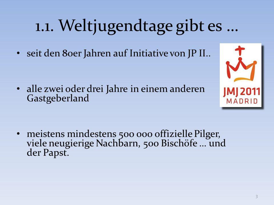 1.1. Weltjugendtage gibt es … seit den 80er Jahren auf Initiative von JP II.. alle zwei oder drei Jahre in einem anderen Gastgeberland meistens mindes