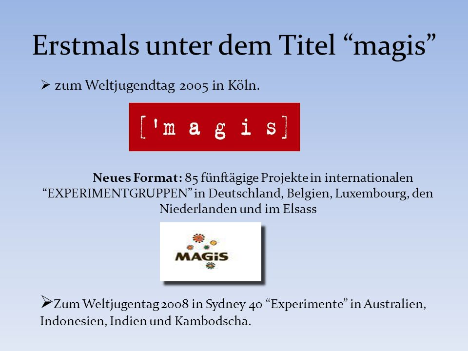 Erstmals unter dem Titel magis zum Weltjugendtag 2005 in Köln. Neues Format: 85 fünftägige Projekte in internationalen EXPERIMENTGRUPPEN in Deutschlan