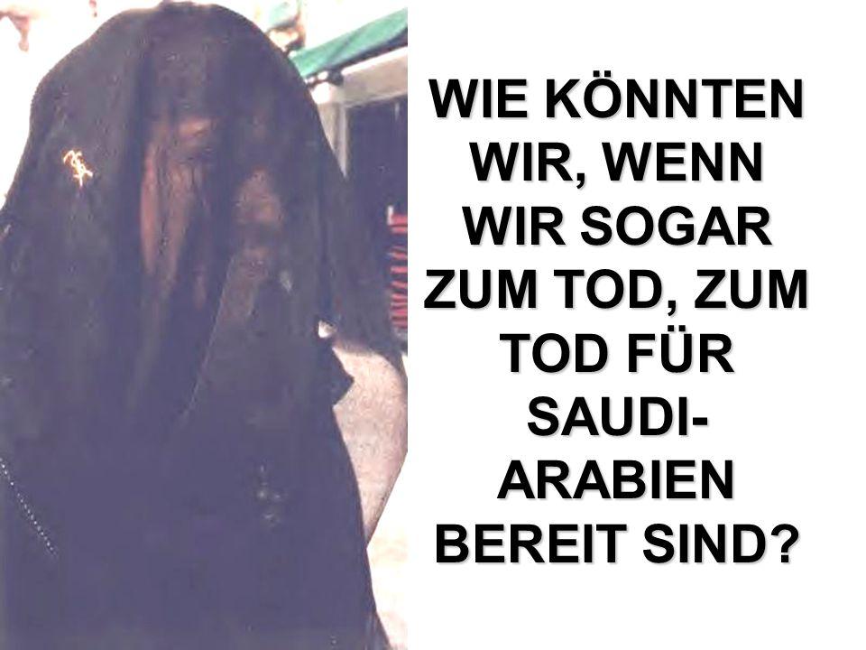 WIE KÖNNTEN WIR, WENN WIR SOGAR ZUM TOD, ZUM TOD FÜR SAUDI- ARABIEN BEREIT SIND?