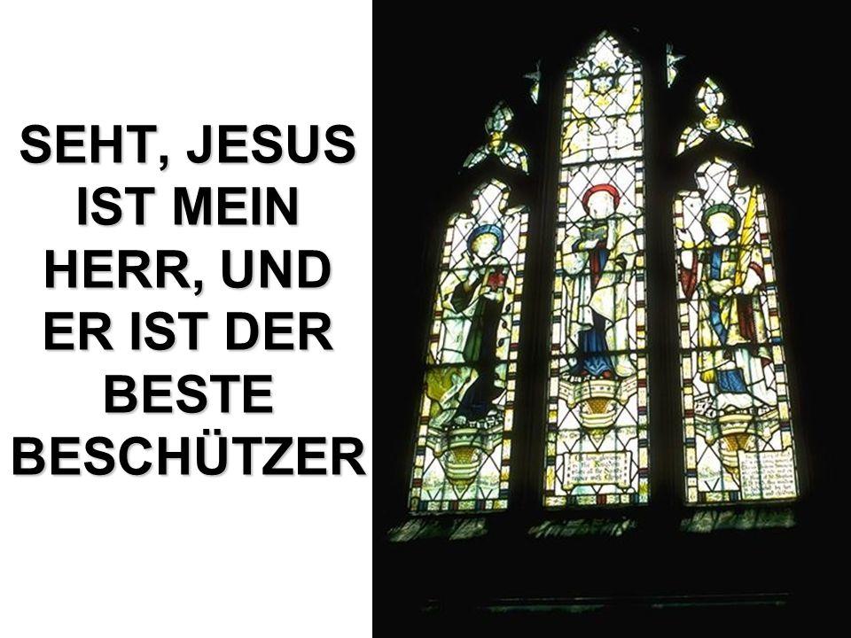 SEHT, JESUS IST MEIN HERR, UND ER IST DER BESTE BESCHÜTZER