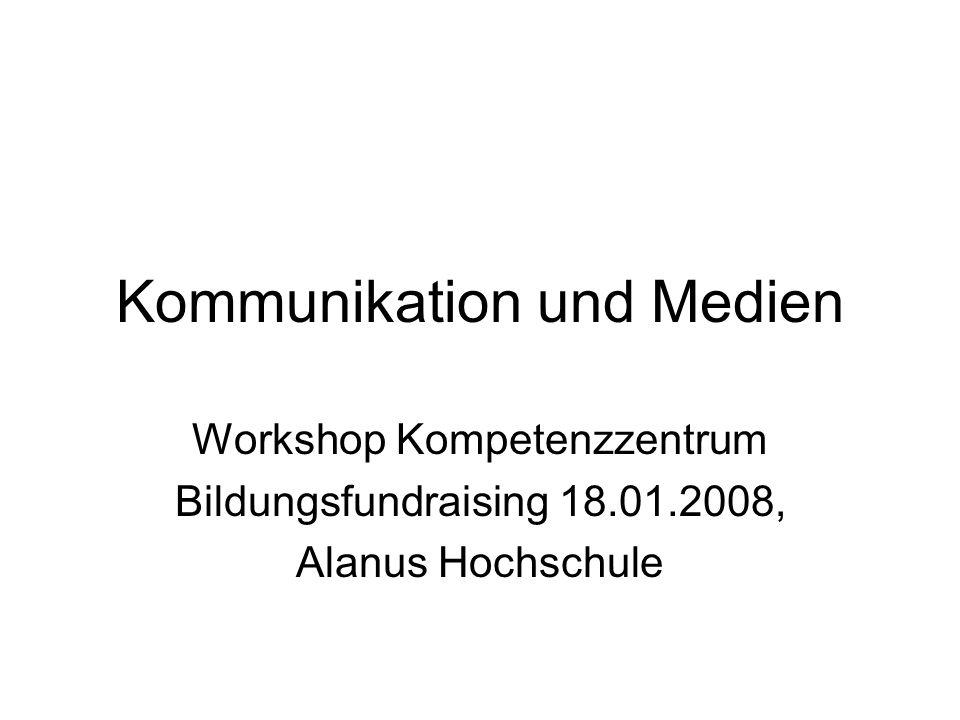 Kommunikation und Medien Workshop Kompetenzzentrum Bildungsfundraising 18.01.2008, Alanus Hochschule