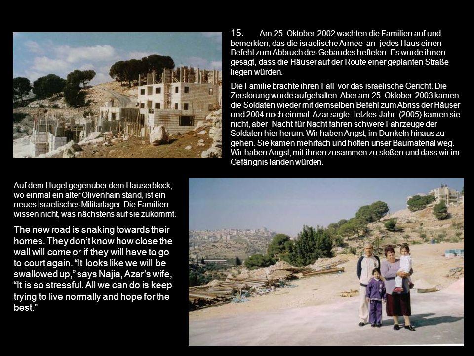 15. Am 25. Oktober 2002 wachten die Familien auf und bemerkten, das die israelische Armee an jedes Haus einen Befehl zum Abbruch des Gebäudes hefteten