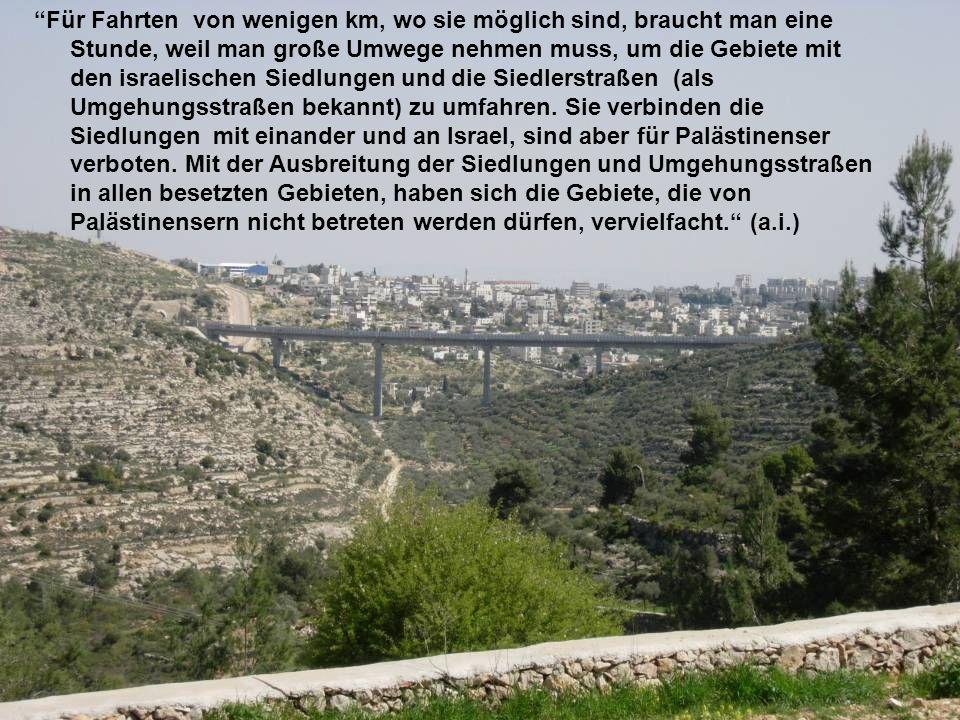 Für Fahrten von wenigen km, wo sie möglich sind, braucht man eine Stunde, weil man große Umwege nehmen muss, um die Gebiete mit den israelischen Siedl