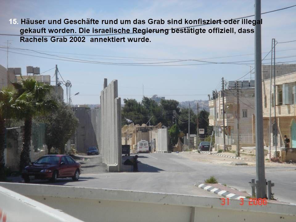 15. Häuser und Geschäfte rund um das Grab sind konfisziert oder illegal gekauft worden. Die israelische Regierung bestätigte offiziell, dass Rachels G