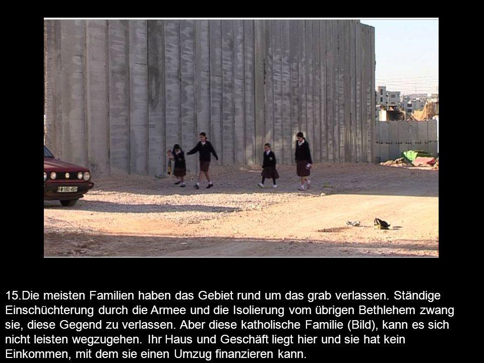 15.Die meisten Familien haben das Gebiet rund um das grab verlassen. Ständige Einschüchterung durch die Armee und die Isolierung vom übrigen Bethlehem