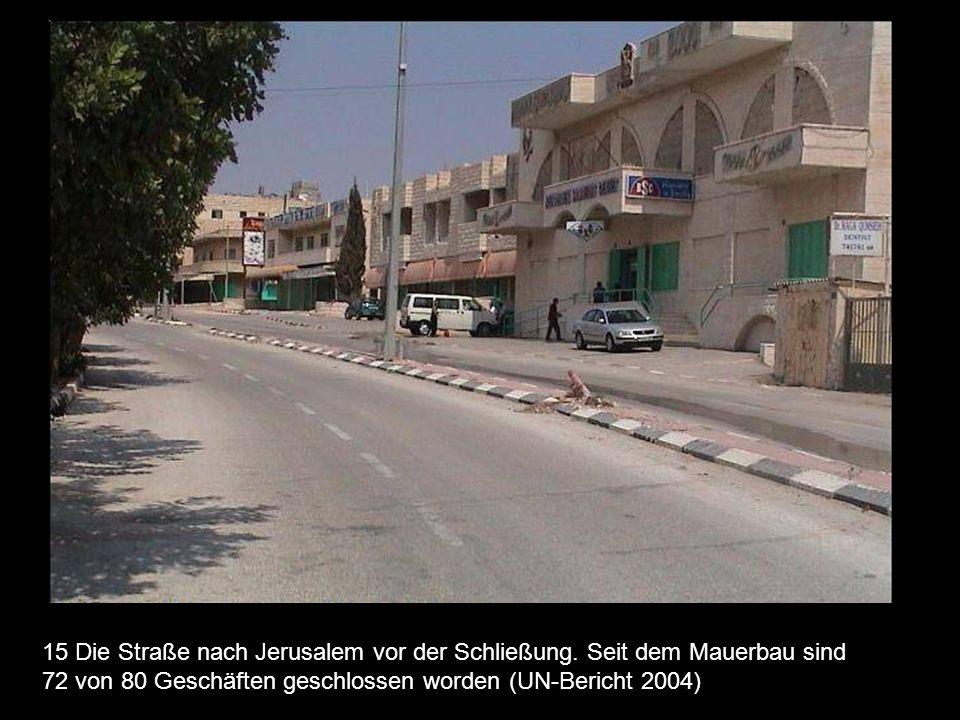 15 Die Straße nach Jerusalem vor der Schließung. Seit dem Mauerbau sind 72 von 80 Geschäften geschlossen worden (UN-Bericht 2004)