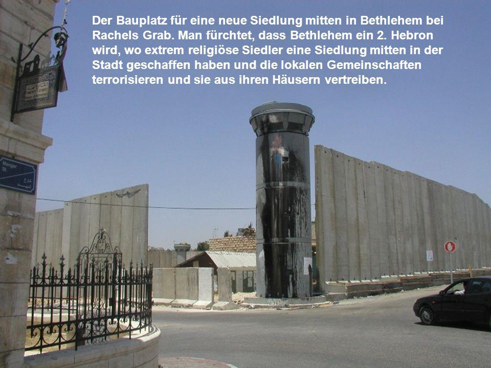 Der Bauplatz für eine neue Siedlung mitten in Bethlehem bei Rachels Grab. Man fürchtet, dass Bethlehem ein 2. Hebron wird, wo extrem religiöse Siedler