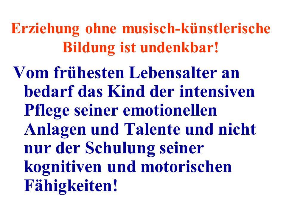 Erziehung ohne musisch-künstlerische Bildung ist undenkbar.