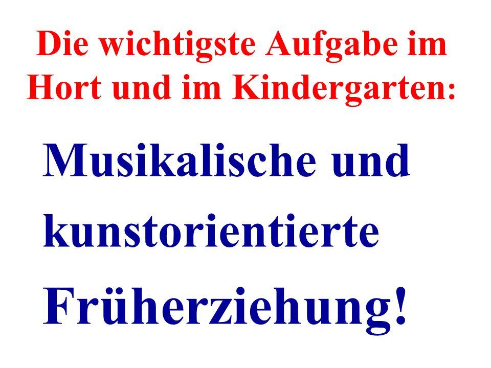 Die wichtigste Aufgabe im Hort und im Kindergarten : Musikalische und kunstorientierte Früherziehung!