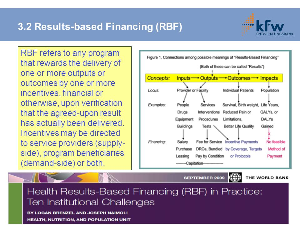 3.2 Results-based Financing (RBF) RBF refers to any program that rewards the delivery of one or more outputs or outcomes by one or more incentives, fi