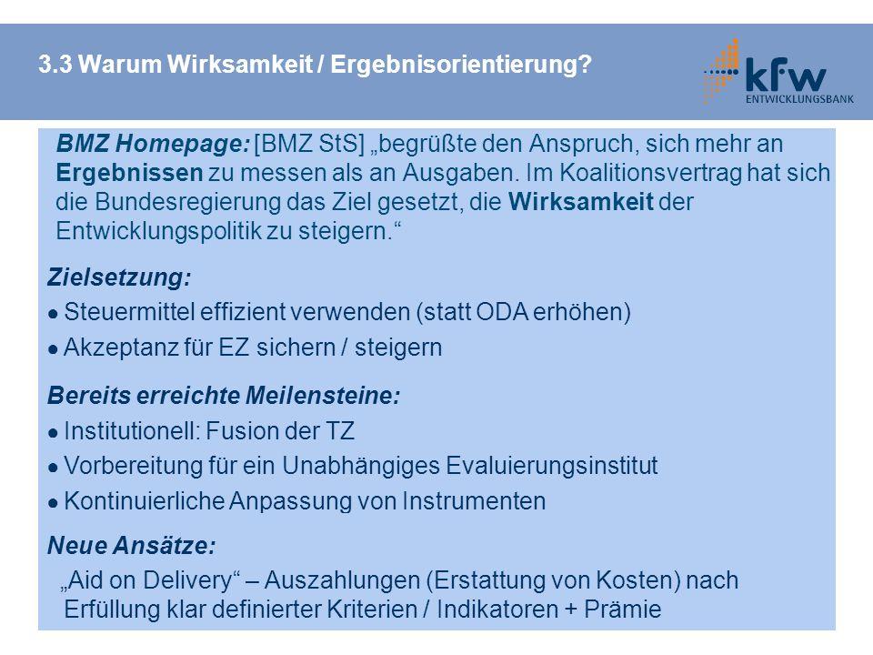 3.3 Warum Wirksamkeit / Ergebnisorientierung? Zielsetzung: Steuermittel effizient verwenden (statt ODA erhöhen) Akzeptanz für EZ sichern / steigern Be