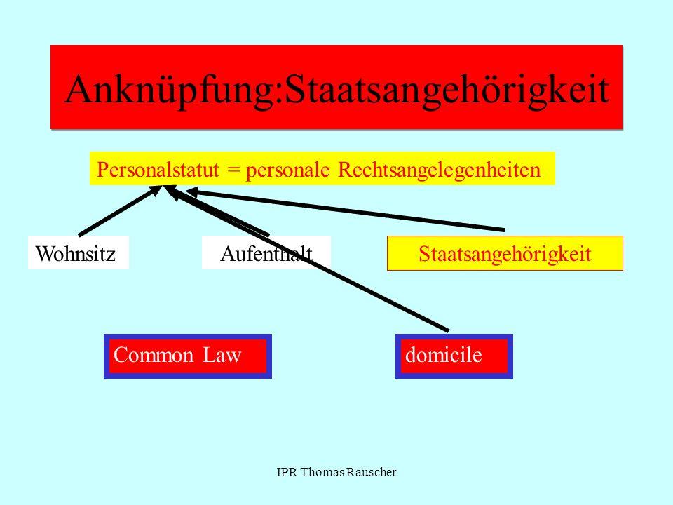 IPR Thomas Rauscher Anknüpfung:Staatsangehörigkeit Wohnsitz Personalstatut = personale Rechtsangelegenheiten Aufenthalt Staatsangehörigkeit Common Law