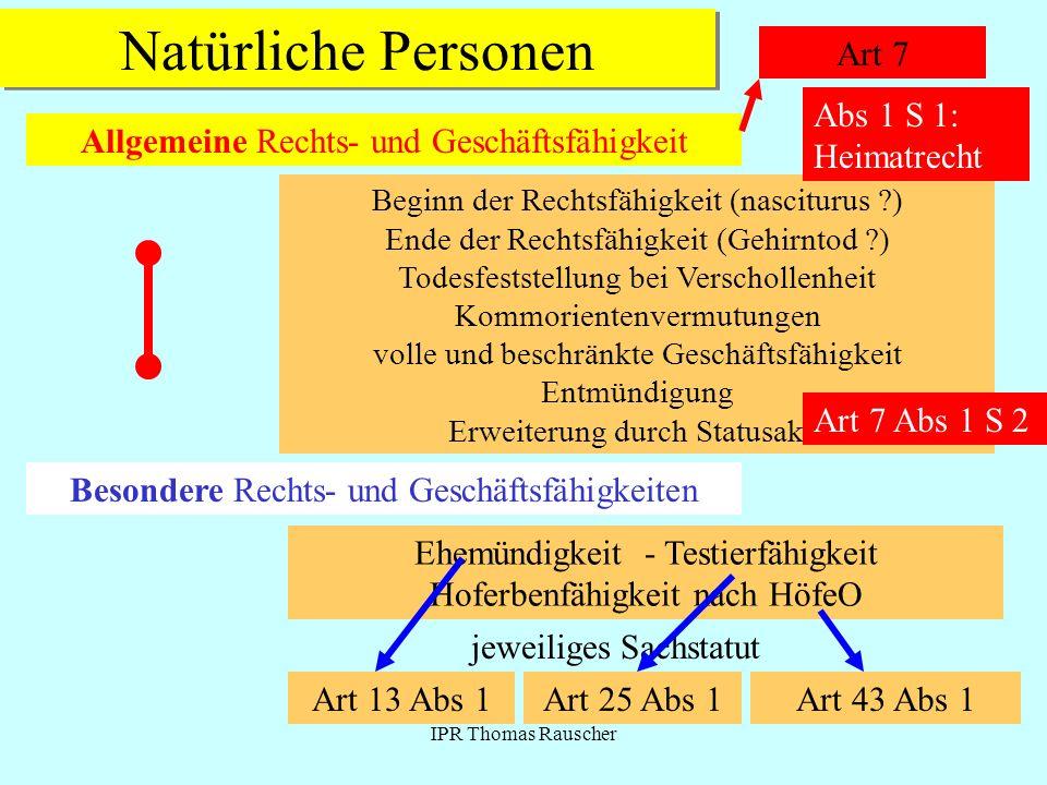 IPR Thomas Rauscher Natürliche Personen Art 7 Allgemeine Rechts- und Geschäftsfähigkeit Beginn der Rechtsfähigkeit (nasciturus ?) Ende der Rechtsfähig