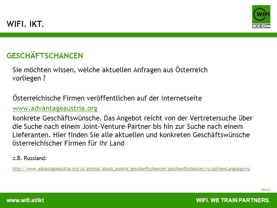 www.wifi.at/iktWIFI. WE TRAIN PARTNERS. WIFI. IKT. Seite 9 GESCHÄFTSCHANCEN Sie möchten wissen, welche aktuellen Anfragen aus Österreich vorliegen ? Ö