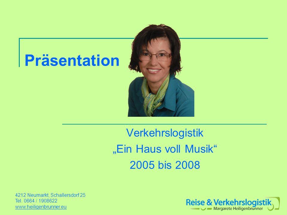 Präsentation Verkehrslogistik Ein Haus voll Musik 2005 bis 2008 4212 Neumarkt, Schallersdorf 25 Tel. 0664 / 1908622 www.heiligenbrunner.eu