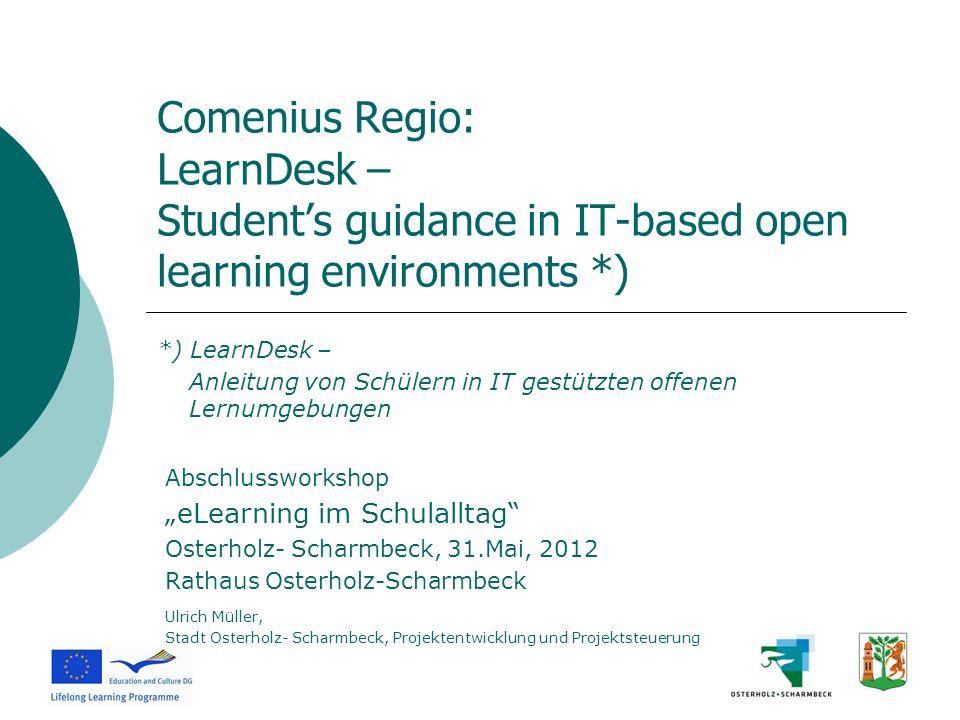 Comenius Regio: LearnDesk – Students guidance in IT-based open learning environments *) *) LearnDesk – Anleitung von Schülern in IT gestützten offenen
