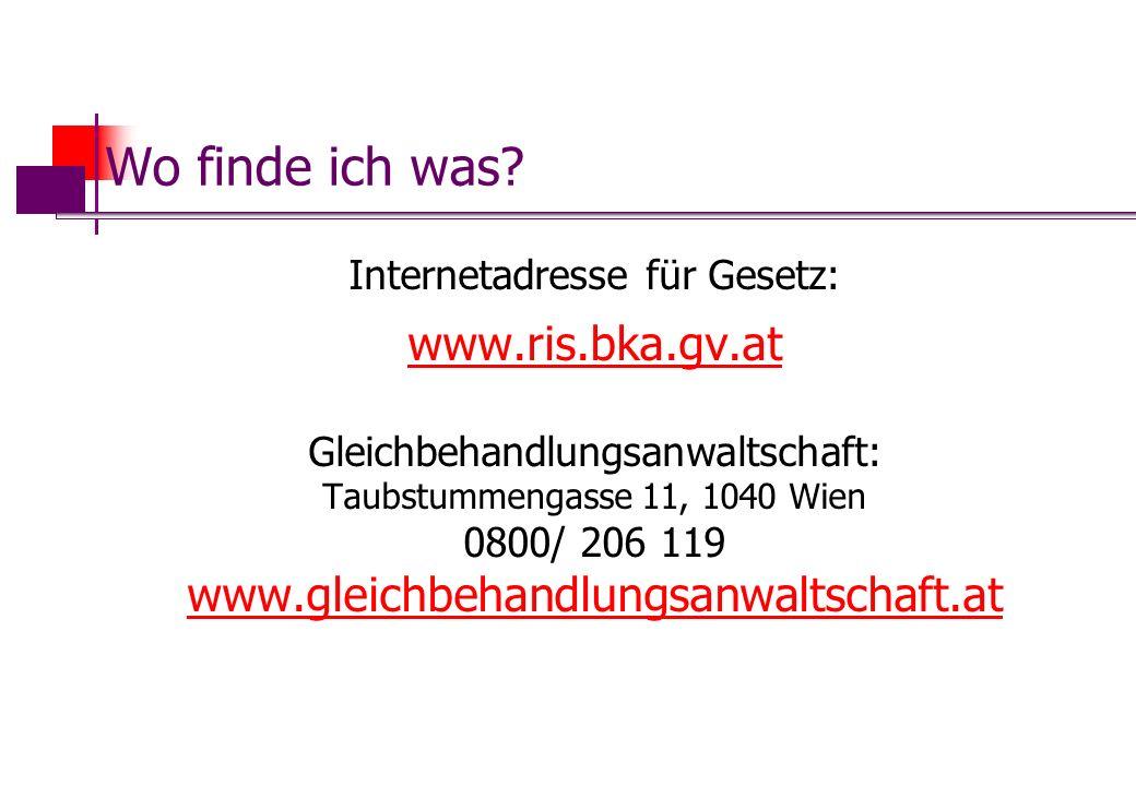 Wo finde ich was? Internetadresse für Gesetz: www.ris.bka.gv.at Gleichbehandlungsanwaltschaft: Taubstummengasse 11, 1040 Wien 0800/ 206 119 www.gleich