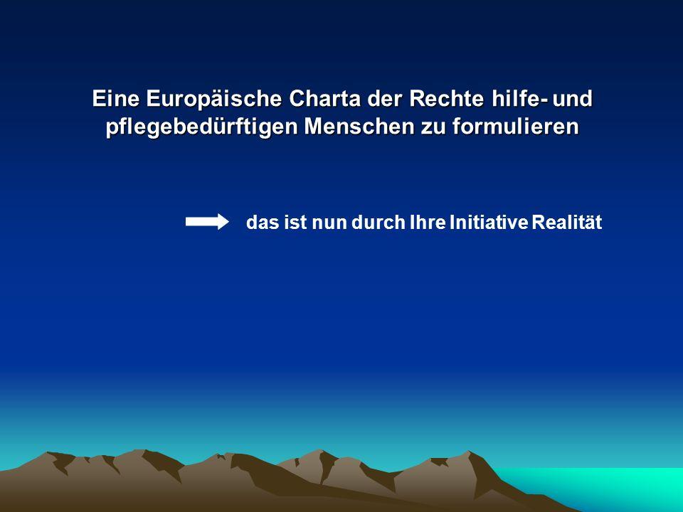 Eine Europäische Charta der Rechte hilfe- und pflegebedürftigen Menschen zu formulieren das ist nun durch Ihre Initiative Realität