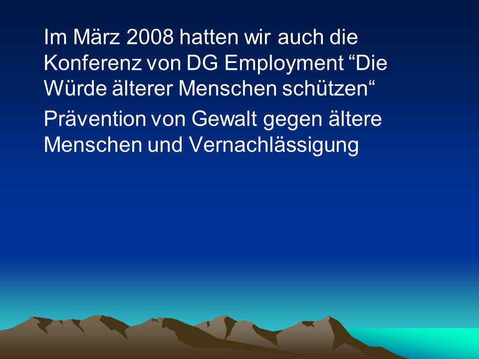 Im März 2008 hatten wir auch die Konferenz von DG Employment Die Würde älterer Menschen schützen Prävention von Gewalt gegen ältere Menschen und Verna