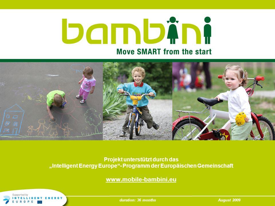 IEE/08/631/SI2.528417Project duration: 36 monthsAugust 2009 BAMBINI zielt darauf ab den Anteil and sanfter Mobilität im Leben von kleinen Kindern zu erhöhen und Eltern dazu zu animieren mehr auto-freie Mobilität zu nutzen, um schon früh im Leben der Kinder ein Bewusstsein für die Vorteile von umweltfreundlichen Verkehrsarten zu schaffen.