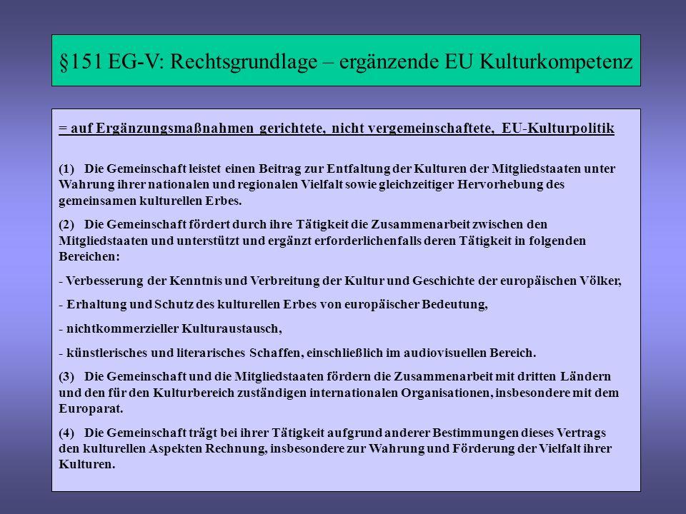 §151 EG-V: Rechtsgrundlage – ergänzende EU Kulturkompetenz (1) Die Gemeinschaft leistet einen Beitrag zur Entfaltung der Kulturen der Mitgliedstaaten