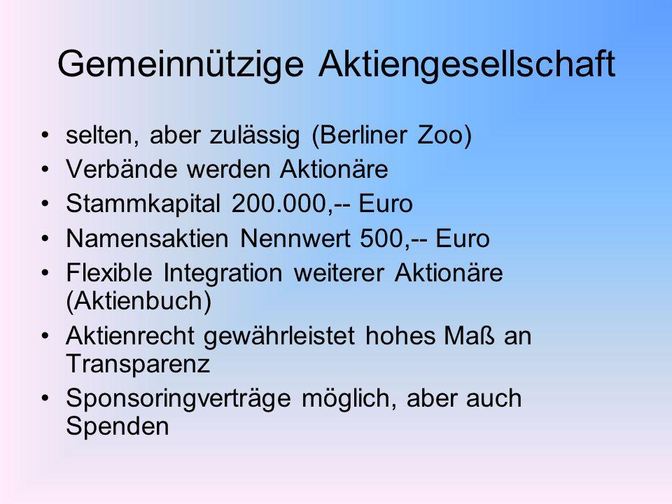 Gemeinnützige Aktiengesellschaft selten, aber zulässig (Berliner Zoo) Verbände werden Aktionäre Stammkapital 200.000,-- Euro Namensaktien Nennwert 500