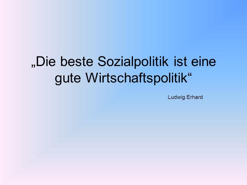 Die beste Sozialpolitik ist eine gute Wirtschaftspolitik Ludwig Erhard
