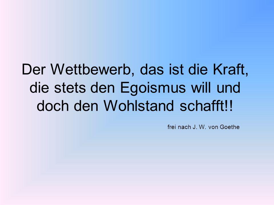 Der Wettbewerb, das ist die Kraft, die stets den Egoismus will und doch den Wohlstand schafft!! frei nach J. W. von Goethe