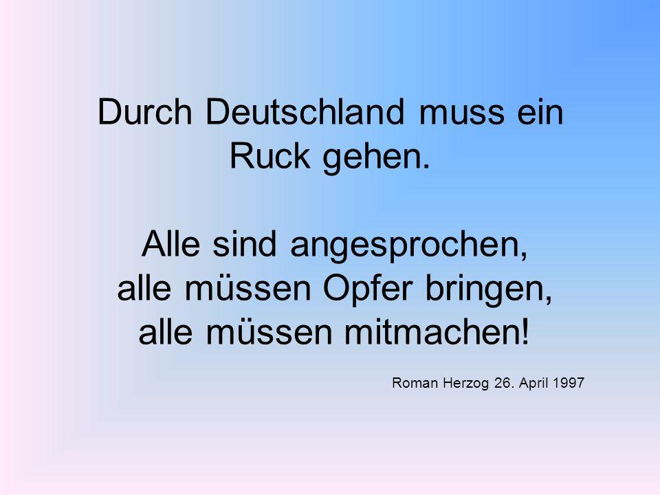 Durch Deutschland muss ein Ruck gehen. Alle sind angesprochen, alle müssen Opfer bringen, alle müssen mitmachen! Roman Herzog 26. April 1997