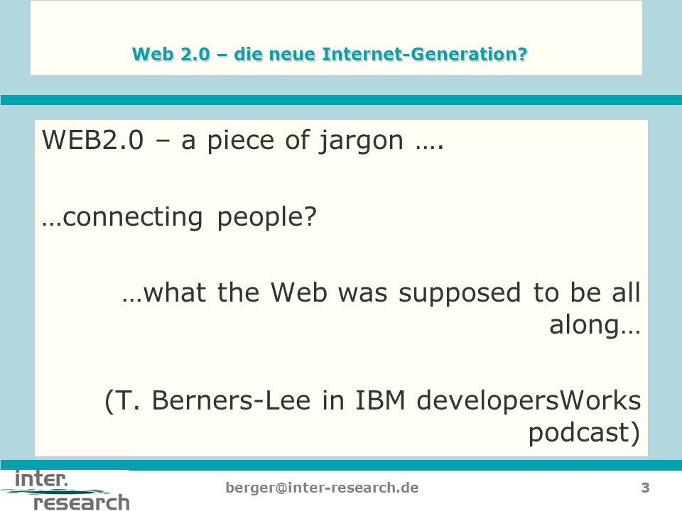 3berger@inter-research.de Web 2.0 – die neue Internet-Generation? WEB2.0 – a piece of jargon …. …connecting people? …what the Web was supposed to be a