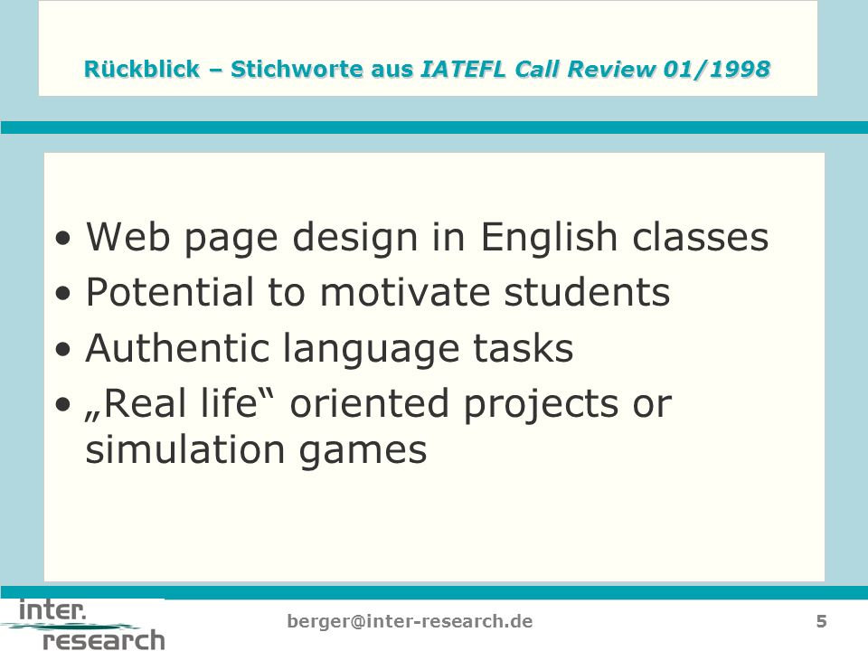 5berger@inter-research.de Rückblick – Stichworte aus IATEFL Call Review 01/1998 Web page design in English classes Potential to motivate students Auth