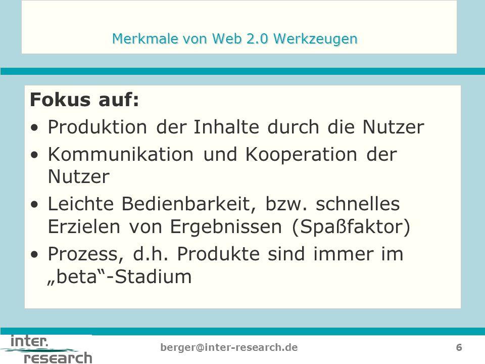 6berger@inter-research.de Merkmale von Web 2.0 Werkzeugen Fokus auf: Produktion der Inhalte durch die Nutzer Kommunikation und Kooperation der Nutzer