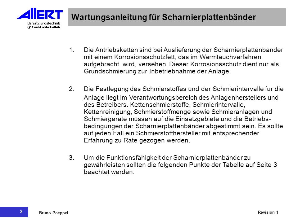 2 Revision 1 Bruno Poeppel Wartungsanleitung für Scharnierplattenbänder 1.Die Antriebsketten sind bei Auslieferung der Scharnierplattenbänder mit einem Korrosionsschutzfett, das im Warmtauchverfahren aufgebracht wird, versehen.