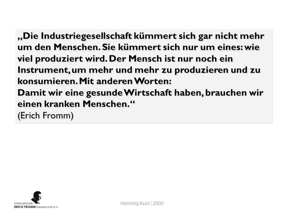Die Industriegesellschaft kümmert sich gar nicht mehr um den Menschen. Sie kümmert sich nur um eines: wie viel produziert wird. Der Mensch ist nur noc