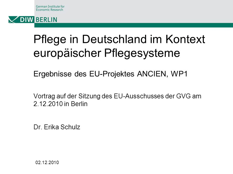 02.12.2010 Pflege in Deutschland im Kontext europäischer Pflegesysteme Ergebnisse des EU-Projektes ANCIEN, WP1 Vortrag auf der Sitzung des EU-Ausschus