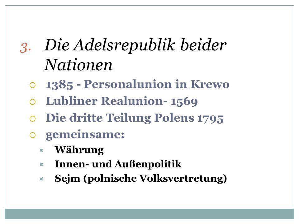 3. Die Adelsrepublik beider Nationen 1385 - Personalunion in Krewo Lubliner Realunion- 1569 Die dritte Teilung Polens 1795 gemeinsame: Währung Innen-