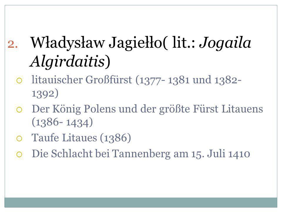 2. Władysław Jagiełło( lit.: Jogaila Algirdaitis) litauischer Großfürst (1377- 1381 und 1382- 1392) Der König Polens und der größte Fürst Litauens (13