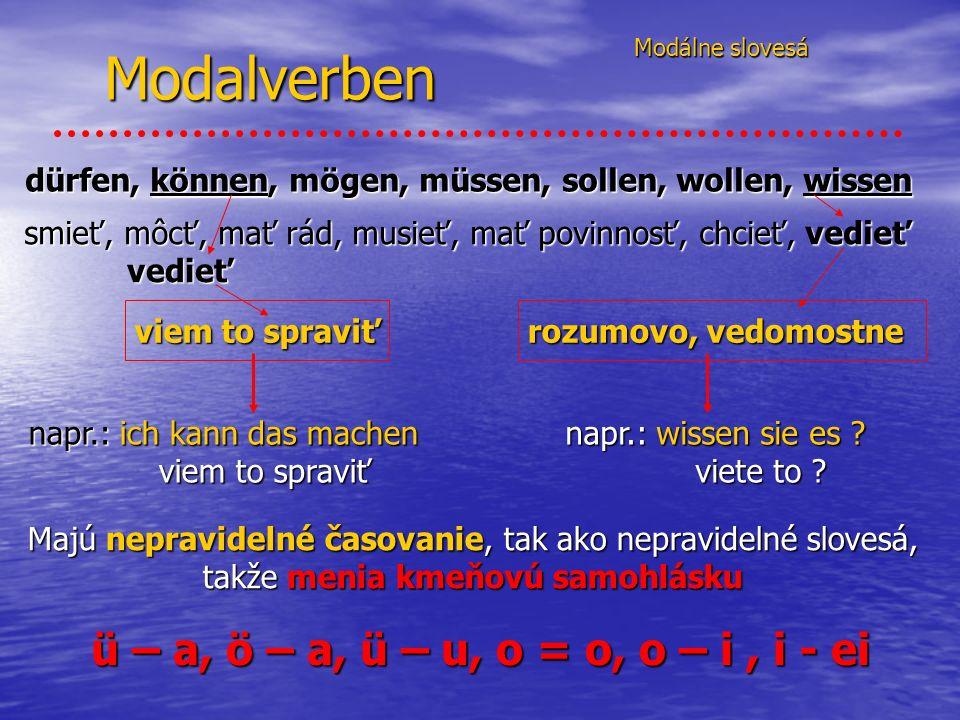 Modalverben Modálne slovesá Modálne slovesá dürfen, können, mögen, müssen, sollen, wollen, wissen smieť, môcť, mať rád, musieť, mať povinnosť, chcieť, vedieť vedieť viem to spraviť rozumovo, vedomostne napr.: ich kann das machen viem to spraviť viem to spraviť napr.: wissen sie es .