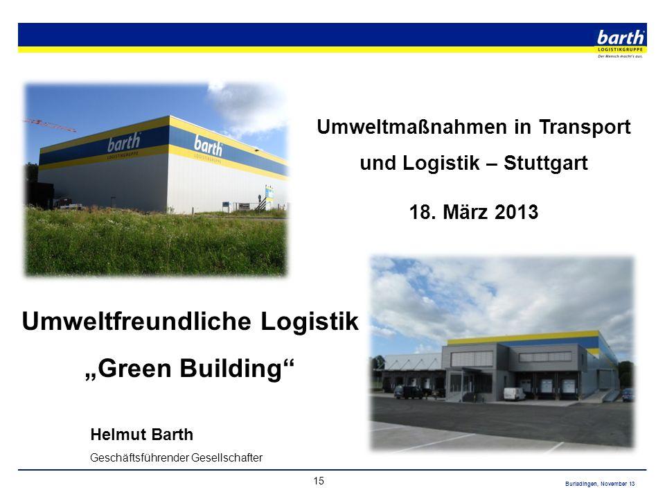 Burladingen, November 13 15 Umweltmaßnahmen in Transport und Logistik – Stuttgart 18. März 2013 Umweltfreundliche Logistik Green Building Helmut Barth