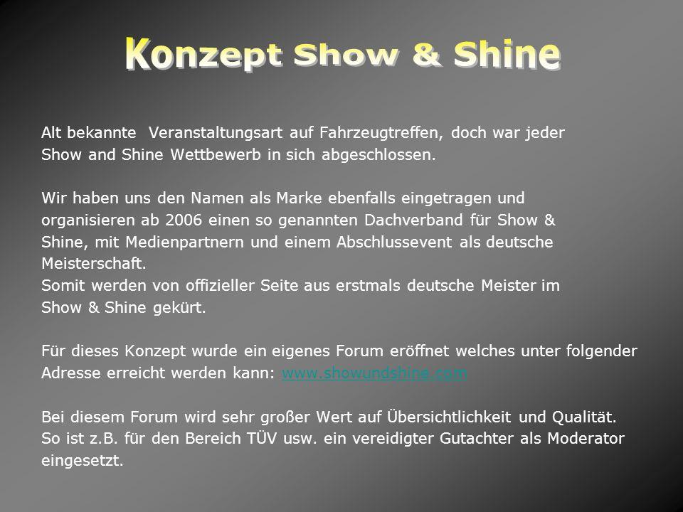 Alt bekannte Veranstaltungsart auf Fahrzeugtreffen, doch war jeder Show and Shine Wettbewerb in sich abgeschlossen. Wir haben uns den Namen als Marke