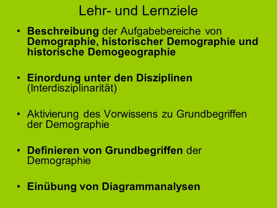 Lehr- und Lernziele Beschreibung der Aufgabebereiche von Demographie, historischer Demographie und historische Demogeographie Einordung unter den Disz