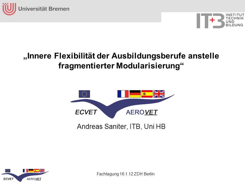 Fachtagung 16.1.12 ZDH Berlin Innere Flexibilität der Ausbildungsberufe anstelle fragmentierter Modularisierung Andreas Saniter, ITB, Uni HB
