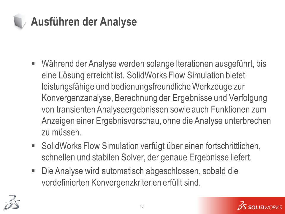 18 Ausführen der Analyse Während der Analyse werden solange Iterationen ausgeführt, bis eine Lösung erreicht ist. SolidWorks Flow Simulation bietet le