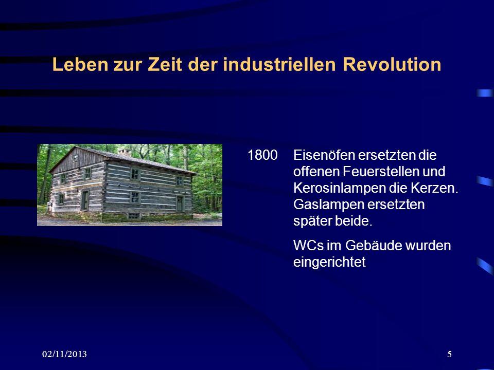 02/11/20135 Leben zur Zeit der industriellen Revolution 1800 Eisenöfen ersetzten die offenen Feuerstellen und Kerosinlampen die Kerzen. Gaslampen erse