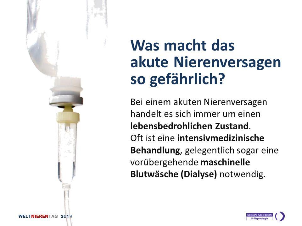 WELTNIERENTAG 2013 Was macht das akute Nierenversagen so gefährlich? Bei einem akuten Nierenversagen handelt es sich immer um einen lebensbedrohlichen