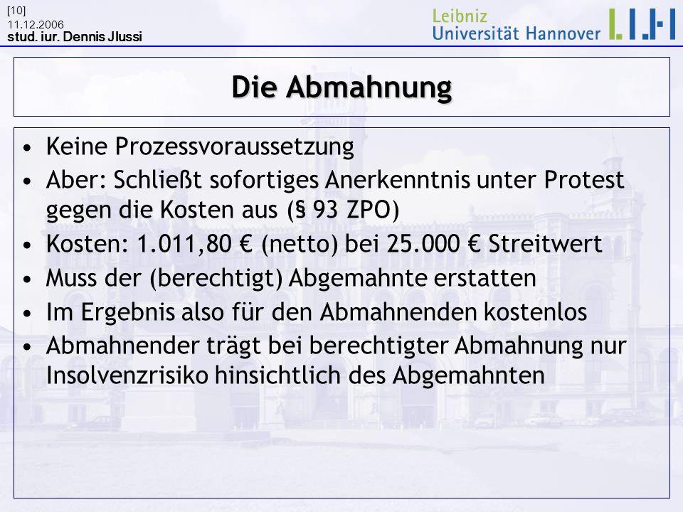 11.12.2006 stud. iur. Dennis Jlussi [10] Die Abmahnung Keine Prozessvoraussetzung Aber: Schließt sofortiges Anerkenntnis unter Protest gegen die Koste